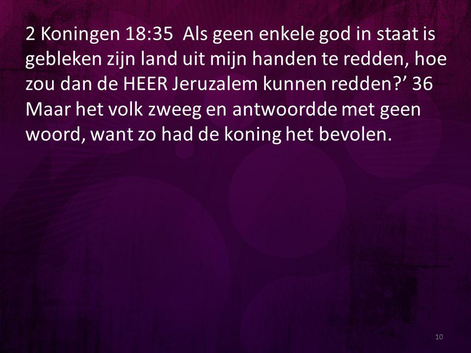 2 Koningen 18:35 Als geen enkele god in staat is gebleken zijn land uit mijn handen te redden, hoe zou dan de HEER Jeruzalem kunnen redden?' 36 Maar h