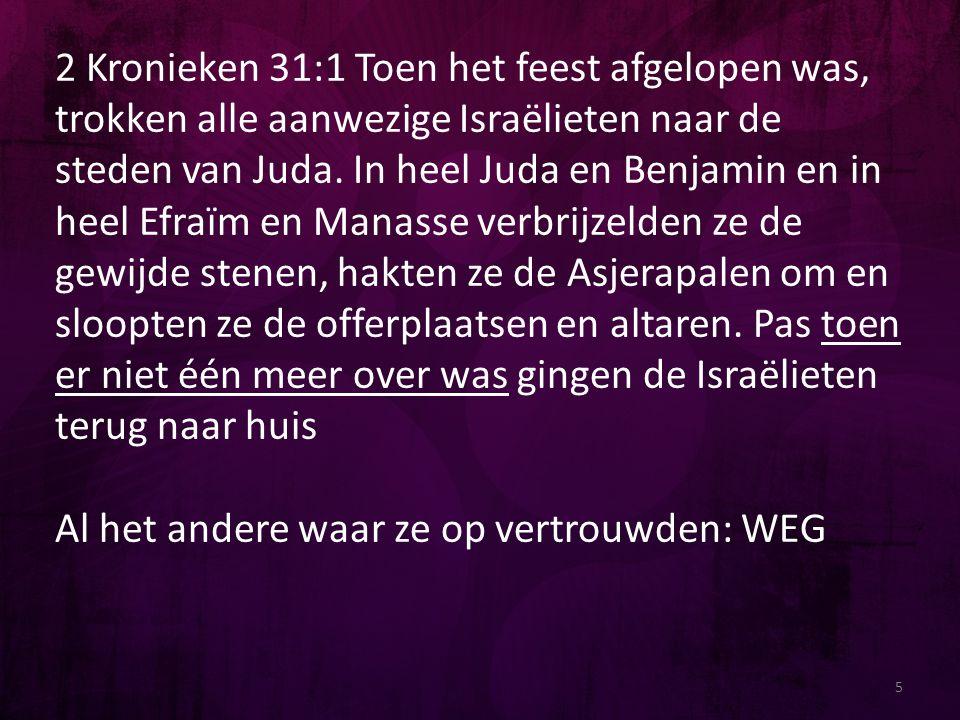 2 Kronieken 31:1 Toen het feest afgelopen was, trokken alle aanwezige Israëlieten naar de steden van Juda. In heel Juda en Benjamin en in heel Efraïm