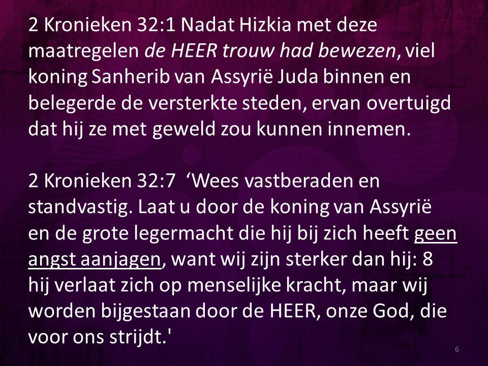 2 Kronieken 32:1 Nadat Hizkia met deze maatregelen de HEER trouw had bewezen, viel koning Sanherib van Assyrië Juda binnen en belegerde de versterkte
