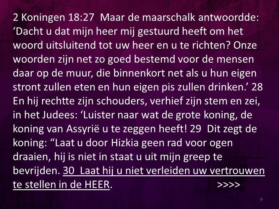 2 Koningen 18:27 Maar de maarschalk antwoordde: 'Dacht u dat mijn heer mij gestuurd heeft om het woord uitsluitend tot uw heer en u te richten? Onze w