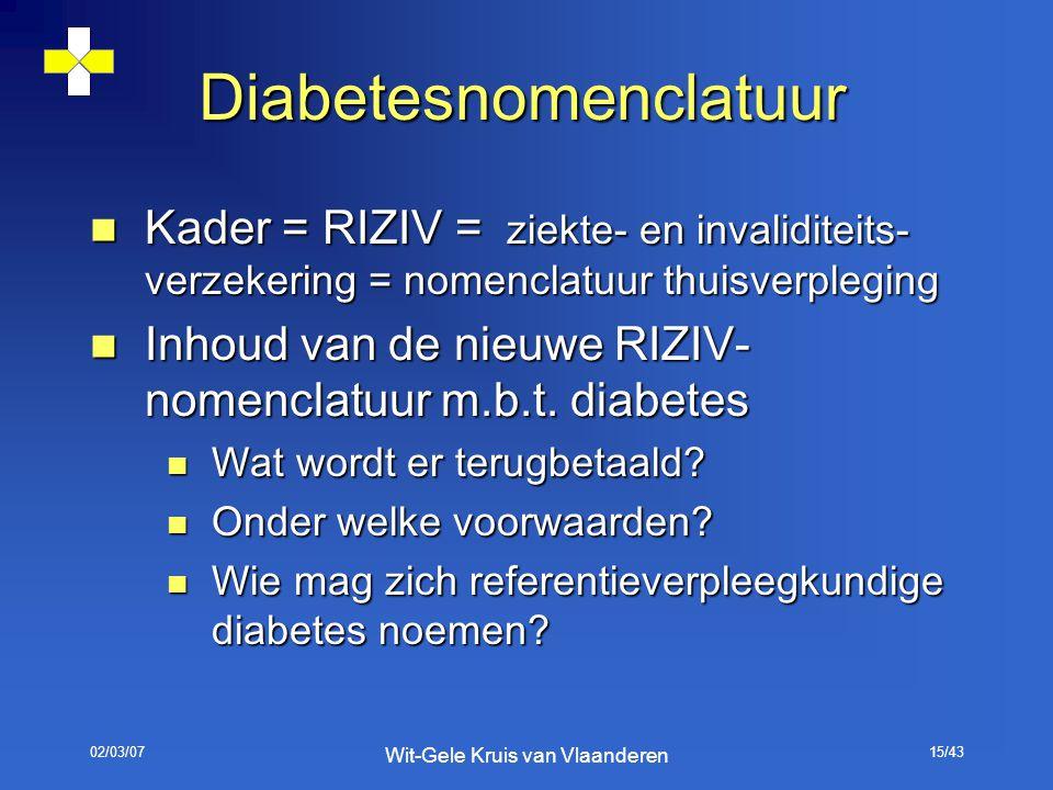 02/03/07 Wit-Gele Kruis van Vlaanderen 15/43 Diabetesnomenclatuur Kader = RIZIV = ziekte- en invaliditeits- verzekering = nomenclatuur thuisverpleging