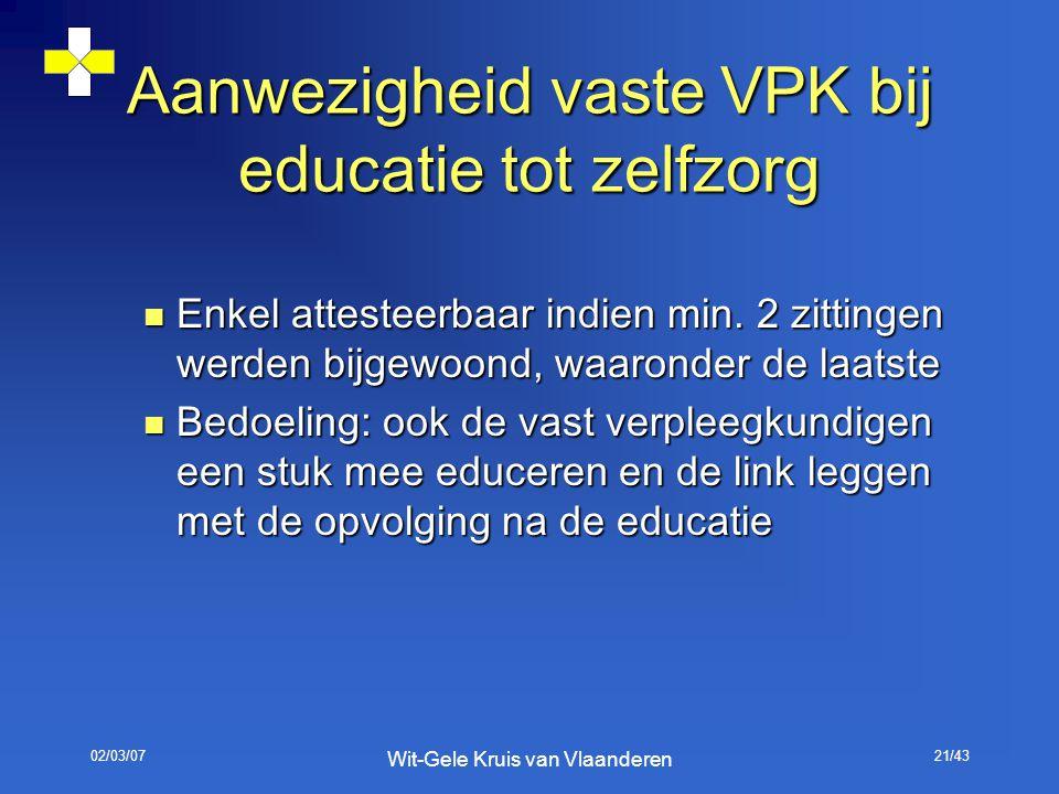 02/03/07 Wit-Gele Kruis van Vlaanderen 21/43 Aanwezigheid vaste VPK bij educatie tot zelfzorg Enkel attesteerbaar indien min. 2 zittingen werden bijge