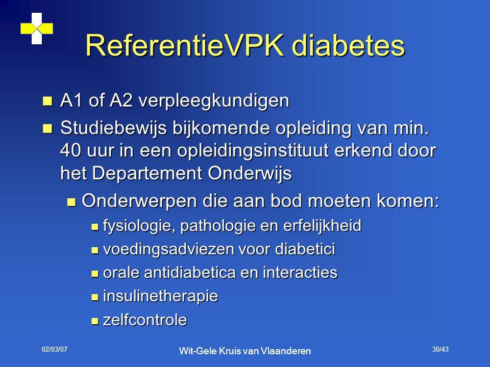 02/03/07 Wit-Gele Kruis van Vlaanderen 30/43 ReferentieVPK diabetes A1 of A2 verpleegkundigen A1 of A2 verpleegkundigen Studiebewijs bijkomende opleid