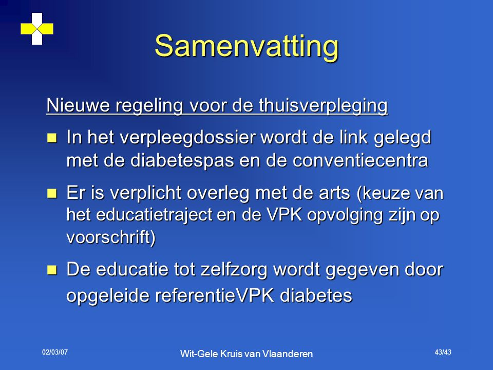02/03/07 Wit-Gele Kruis van Vlaanderen 43/43 Samenvatting Nieuwe regeling voor de thuisverpleging In het verpleegdossier wordt de link gelegd met de d