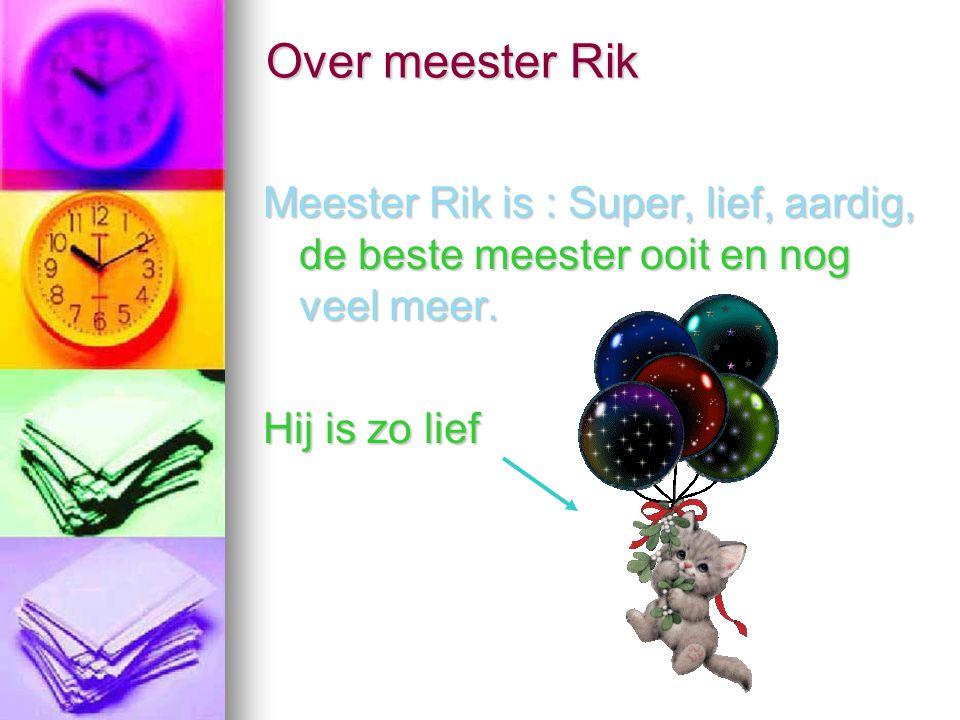Over meester Rik Meester Rik is : Super, lief, aardig, de beste meester ooit en nog veel meer. Hij is zo lief