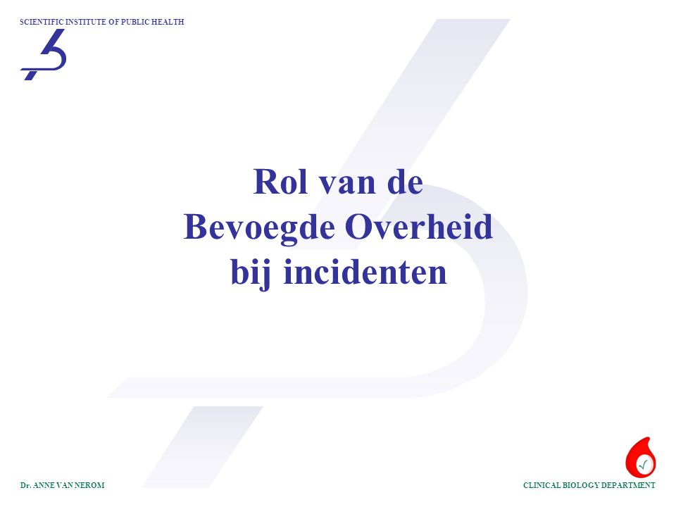 SCIENTIFIC INSTITUTE OF PUBLIC HEALTH CLINICAL BIOLOGY DEPARTMENTDr. ANNE VAN NEROM Rol van de Bevoegde Overheid bij incidenten