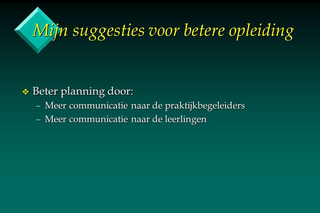 Mijn suggesties voor betere opleiding v Beter planning door: –Meer communicatie naar de praktijkbegeleiders –Meer communicatie naar de leerlingen