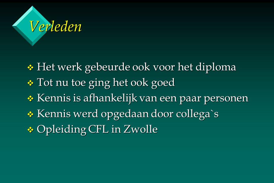 Verleden v Het werk gebeurde ook voor het diploma v Tot nu toe ging het ook goed v Kennis is afhankelijk van een paar personen v Kennis werd opgedaan door collega`s v Opleiding CFL in Zwolle