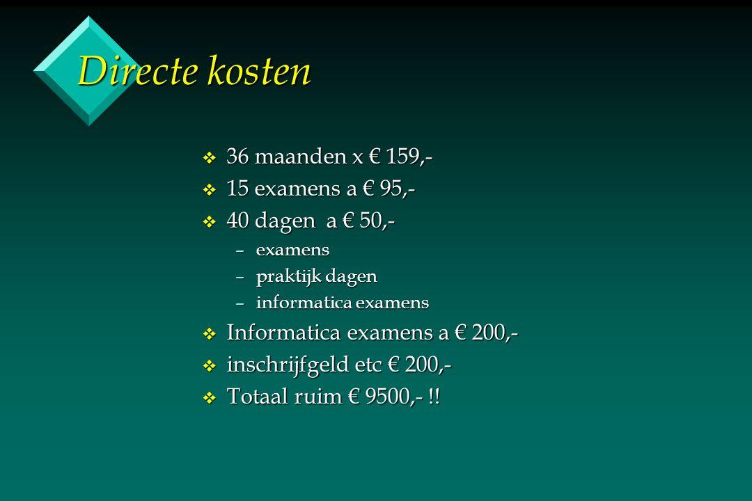 Directe kosten v 36 maanden x € 159,- v 15 examens a € 95,- v 40 dagen a € 50,- –examens –praktijk dagen –informatica examens v Informatica examens a € 200,- v inschrijfgeld etc € 200,- v Totaal ruim € 9500,- !!