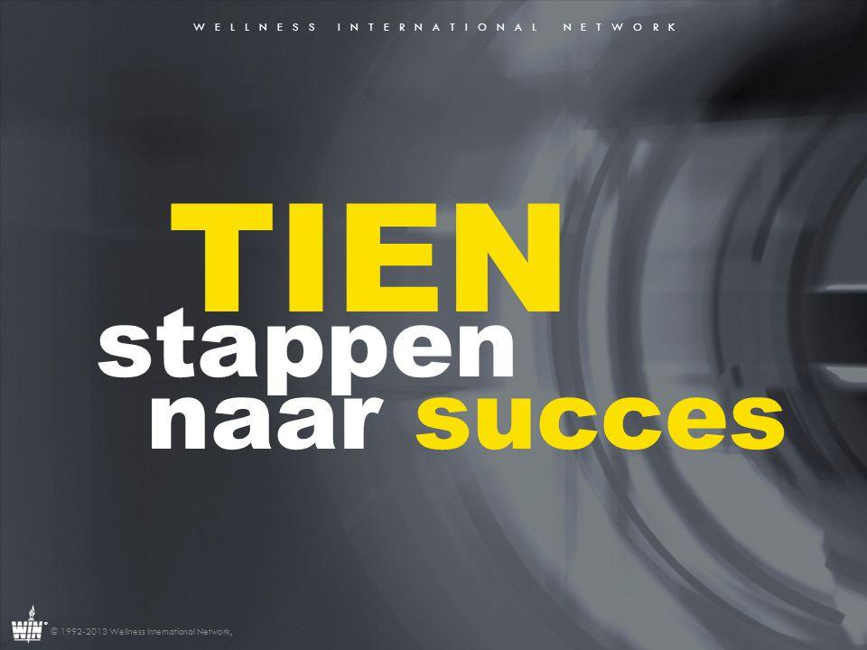 W E L L N E S S I N T E R N A T I O N A L N E T W O R K ® © 1992-2013 Wellness International Network, TIEN stappen naar succes 1.