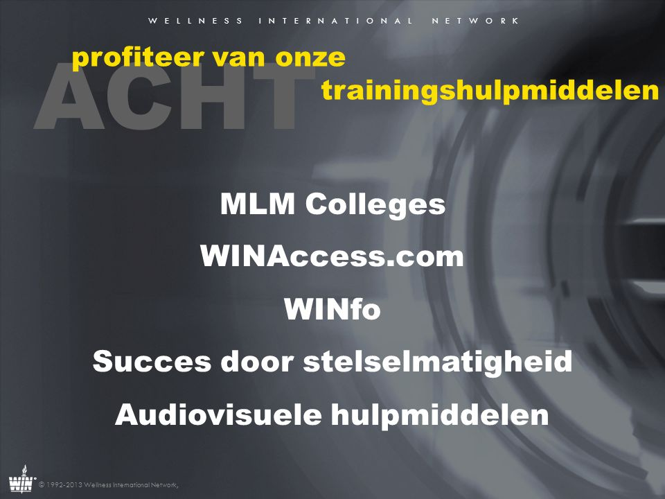 W E L L N E S S I N T E R N A T I O N A L N E T W O R K ® © 1992-2013 Wellness International Network, ACHT profiteer van onze trainingshulpmiddelen MLM Colleges WINAccess.com WINfo Succes door stelselmatigheid Audiovisuele hulpmiddelen