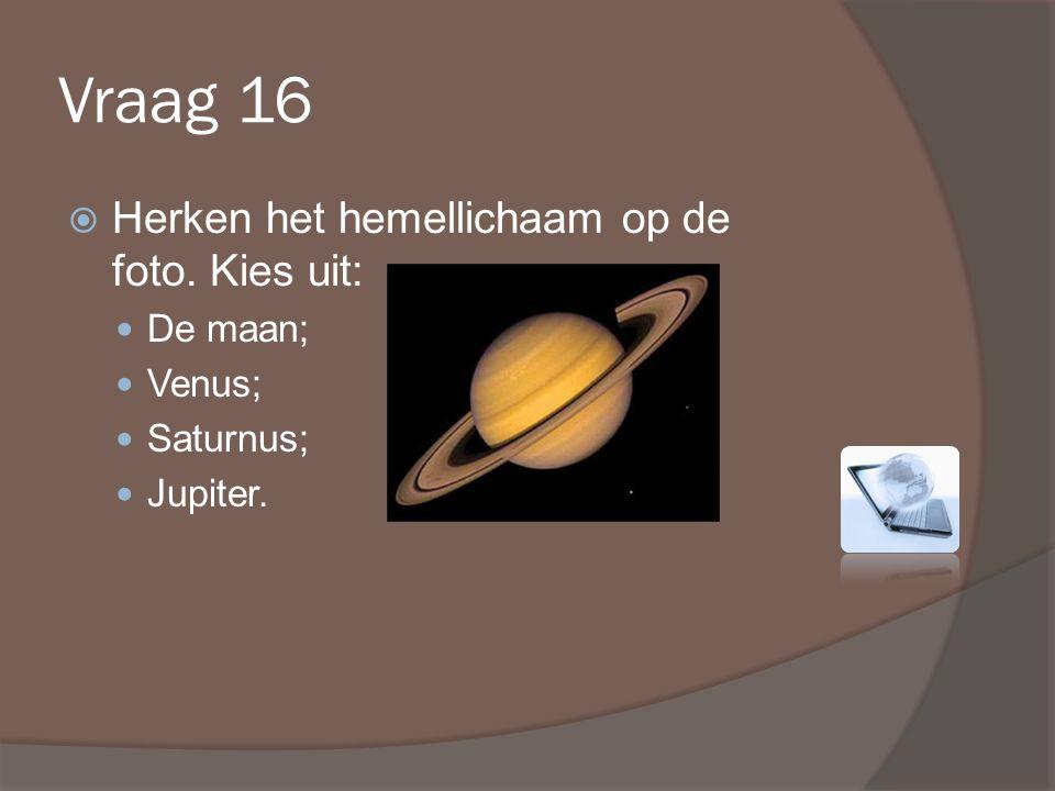 Vraag 16  Herken het hemellichaam op de foto. Kies uit: De maan; Venus; Saturnus; Jupiter.