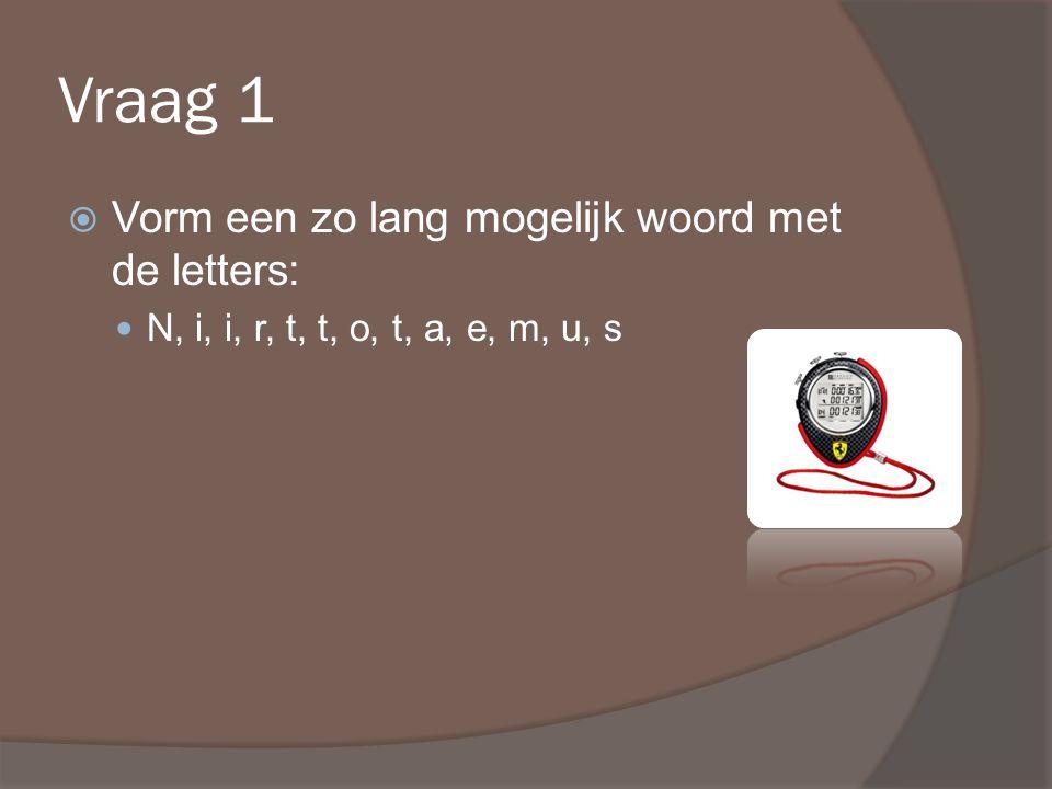 Vraag 1  Vorm een zo lang mogelijk woord met de letters: N, i, i, r, t, t, o, t, a, e, m, u, s
