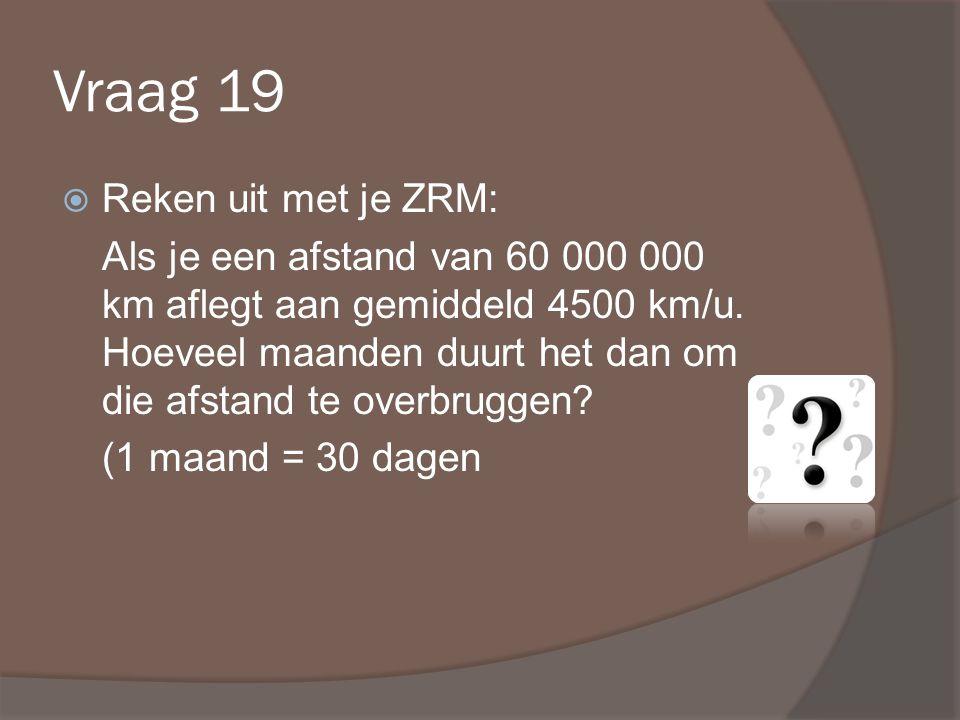 Vraag 19  Reken uit met je ZRM: Als je een afstand van 60 000 000 km aflegt aan gemiddeld 4500 km/u.