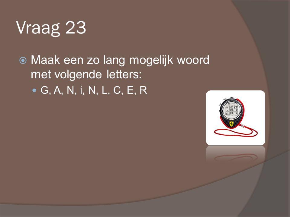 Vraag 23  Maak een zo lang mogelijk woord met volgende letters: G, A, N, i, N, L, C, E, R