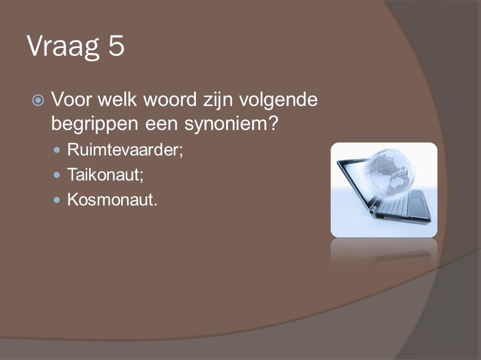 Vraag 5  Voor welk woord zijn volgende begrippen een synoniem.