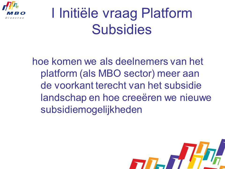 I Initiële vraag Platform Subsidies hoe komen we als deelnemers van het platform (als MBO sector) meer aan de voorkant terecht van het subsidie landschap en hoe creeëren we nieuwe subsidiemogelijkheden