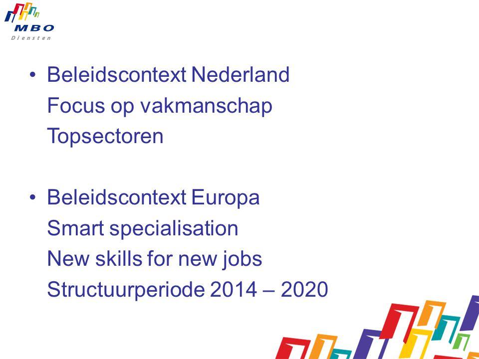 Beleidscontext Nederland Focus op vakmanschap Topsectoren Beleidscontext Europa Smart specialisation New skills for new jobs Structuurperiode 2014 – 2020