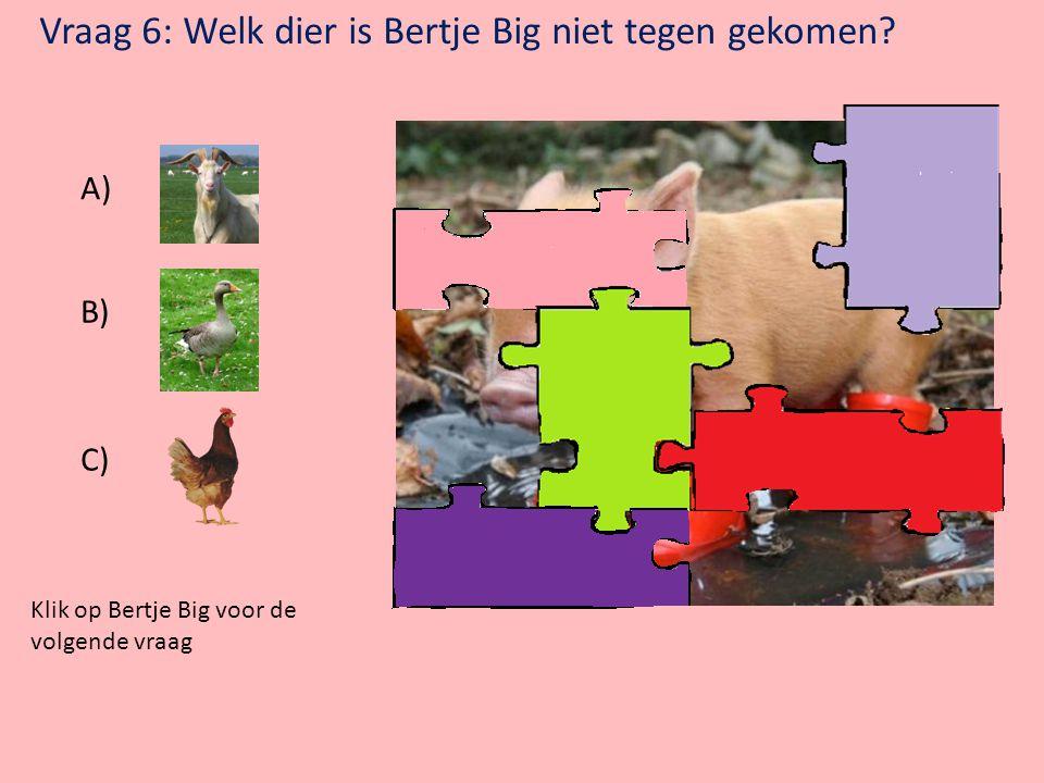 Klik op Bertje Big voor de volgende vraag Vraag 5: Welke dieren worden gemolken? A) C) B)