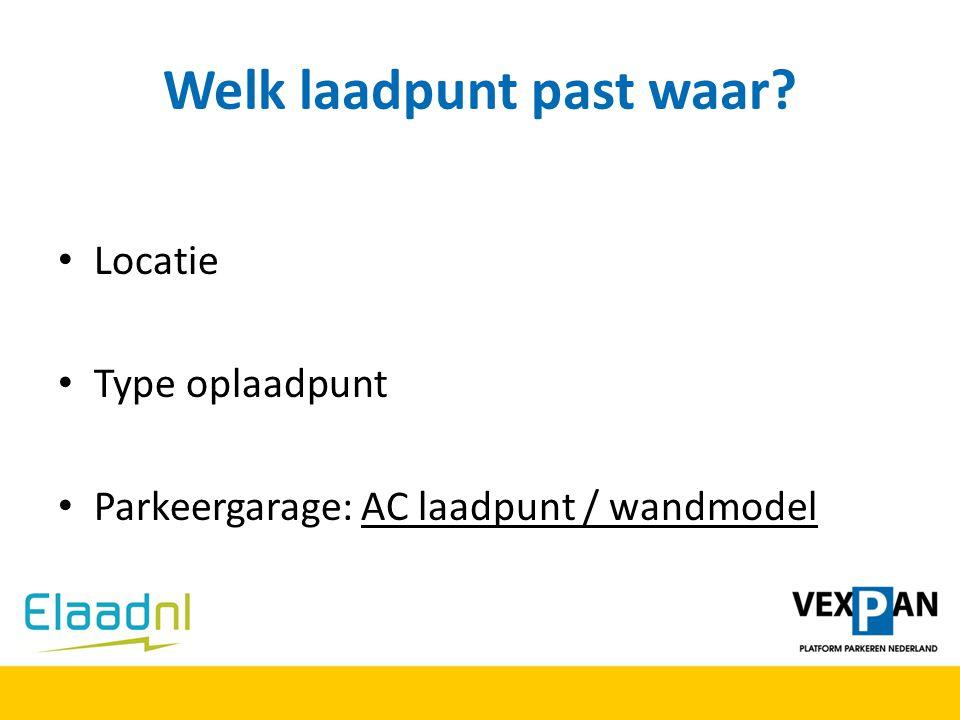 Welk laadpunt past waar? Locatie Type oplaadpunt Parkeergarage: AC laadpunt / wandmodel