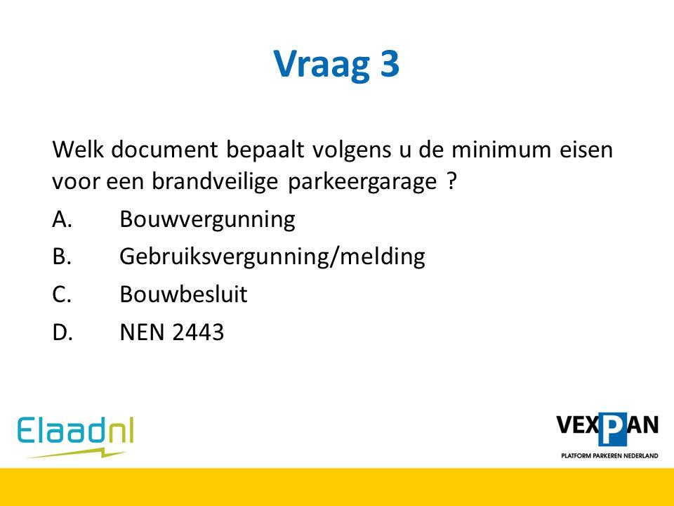 Vraag 3 Welk document bepaalt volgens u de minimum eisen voor een brandveilige parkeergarage ? A.Bouwvergunning B.Gebruiksvergunning/melding C.Bouwbes