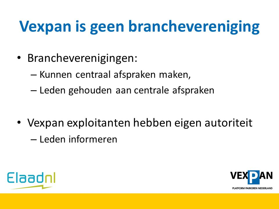 Vexpan is geen branchevereniging Brancheverenigingen: – Kunnen centraal afspraken maken, – Leden gehouden aan centrale afspraken Vexpan exploitanten h