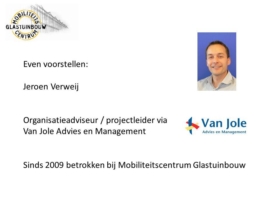 Even voorstellen: Jeroen Verweij Organisatieadviseur / projectleider via Van Jole Advies en Management Sinds 2009 betrokken bij Mobiliteitscentrum Glastuinbouw