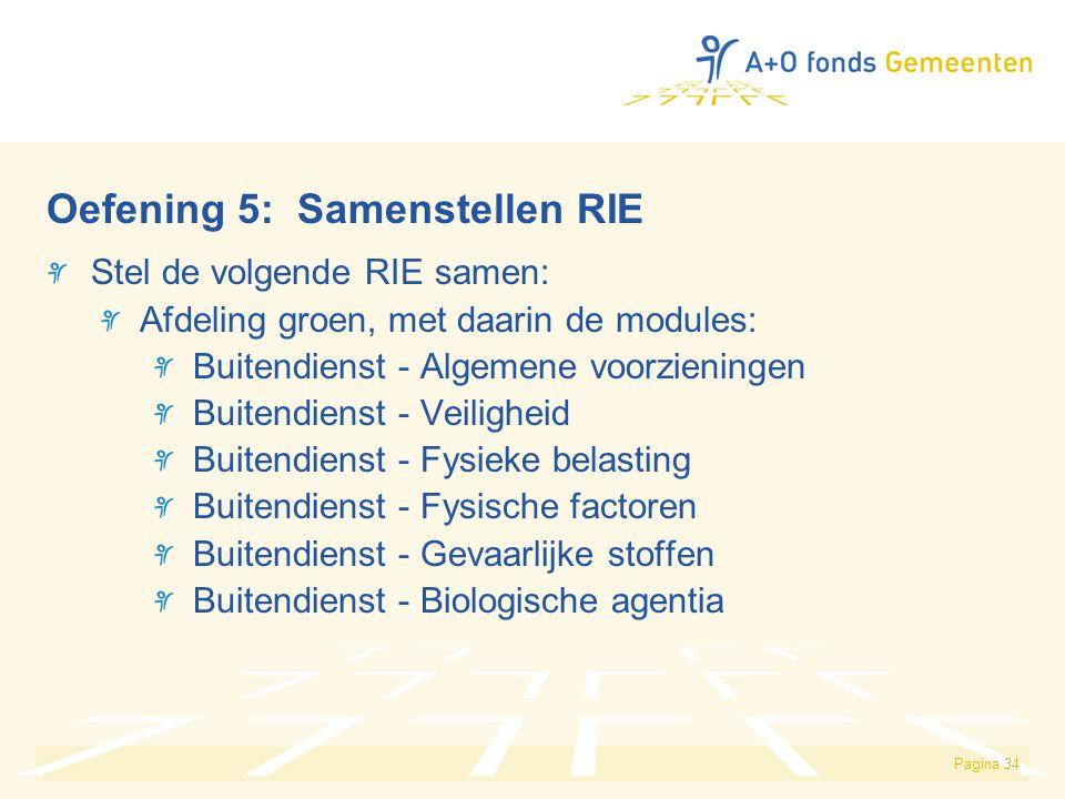 Pagina 34 Oefening 5: Samenstellen RIE Stel de volgende RIE samen: Afdeling groen, met daarin de modules: Buitendienst - Algemene voorzieningen Buitendienst - Veiligheid Buitendienst - Fysieke belasting Buitendienst - Fysische factoren Buitendienst - Gevaarlijke stoffen Buitendienst - Biologische agentia