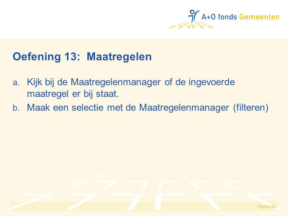 Pagina 64 Oefening 13: Maatregelen a. Kijk bij de Maatregelenmanager of de ingevoerde maatregel er bij staat. b. Maak een selectie met de Maatregelenm