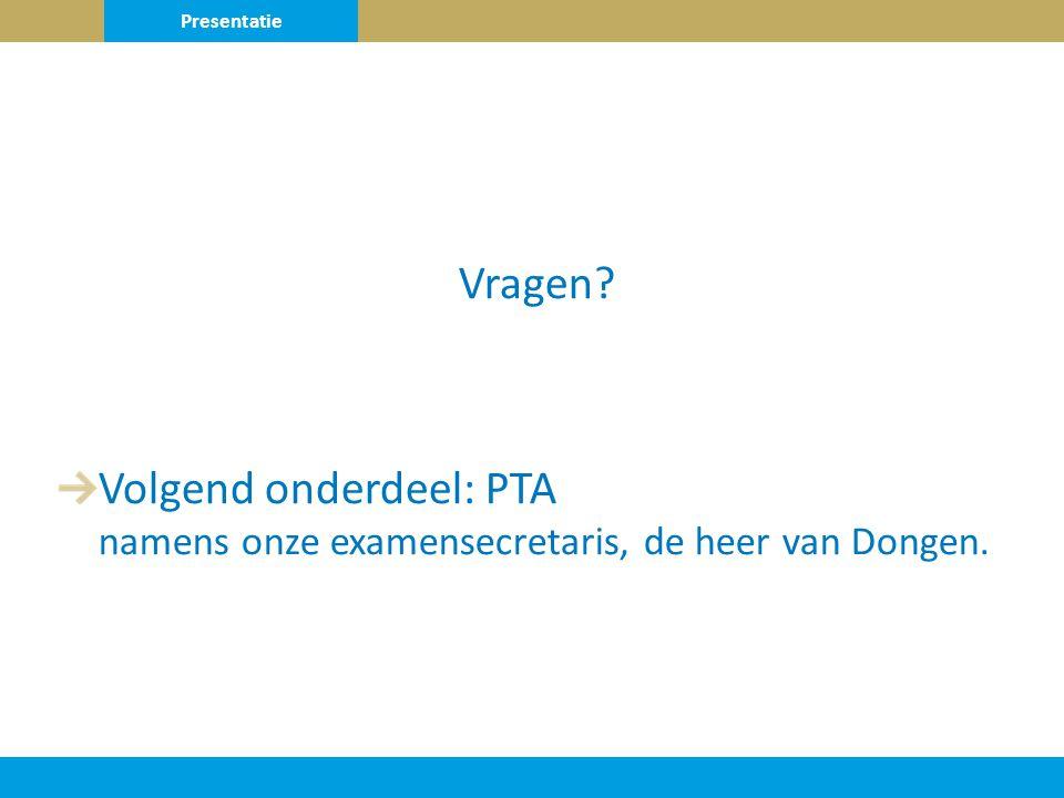 Vragen Volgend onderdeel: PTA namens onze examensecretaris, de heer van Dongen. Presentatie