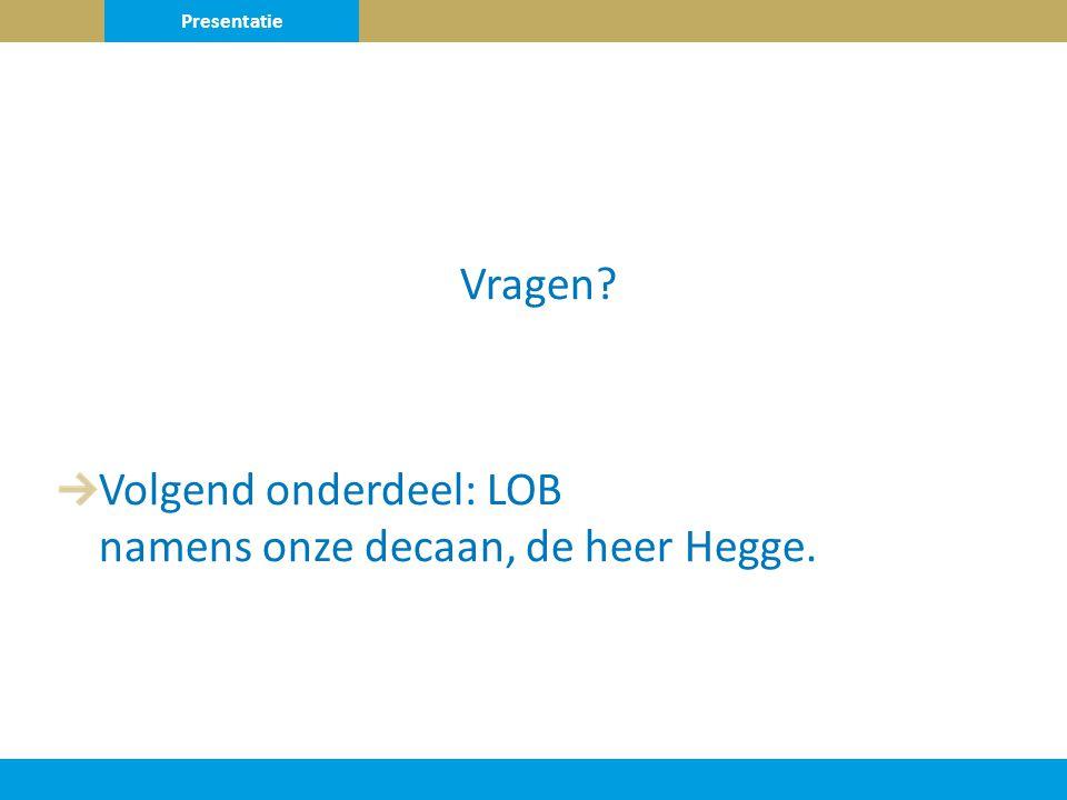 Vragen Volgend onderdeel: LOB namens onze decaan, de heer Hegge. Presentatie