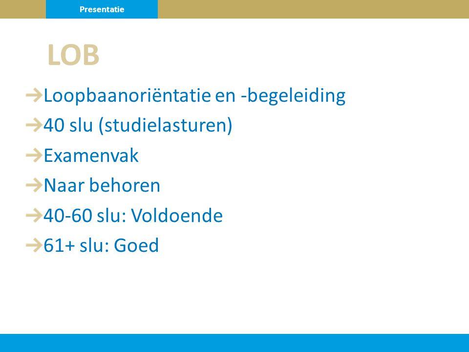 Loopbaanoriëntatie en -begeleiding 40 slu (studielasturen) Examenvak Naar behoren 40-60 slu: Voldoende 61+ slu: Goed LOB Presentatie