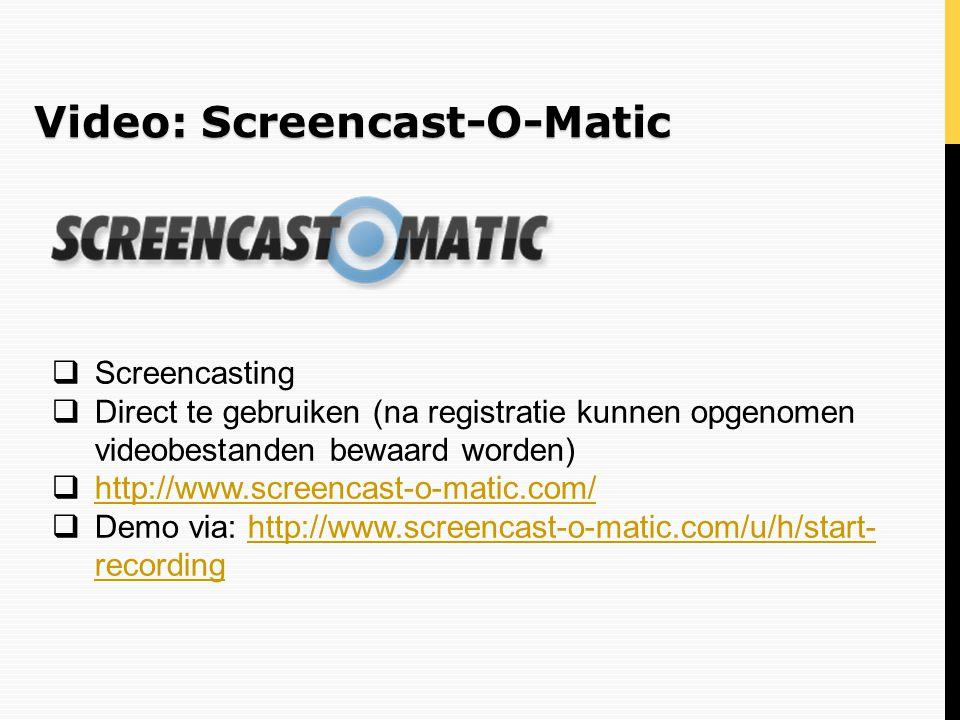 Video: Screencast-O-Matic  Screencasting  Direct te gebruiken (na registratie kunnen opgenomen videobestanden bewaard worden)  http://www.screencas