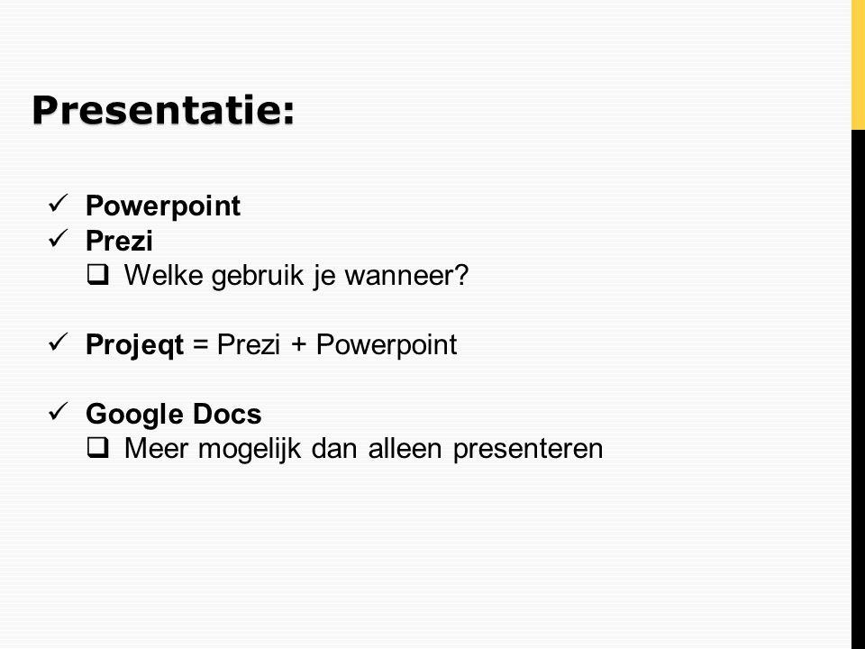 Presentatie: Powerpoint Prezi  Welke gebruik je wanneer? Projeqt = Prezi + Powerpoint Google Docs  Meer mogelijk dan alleen presenteren