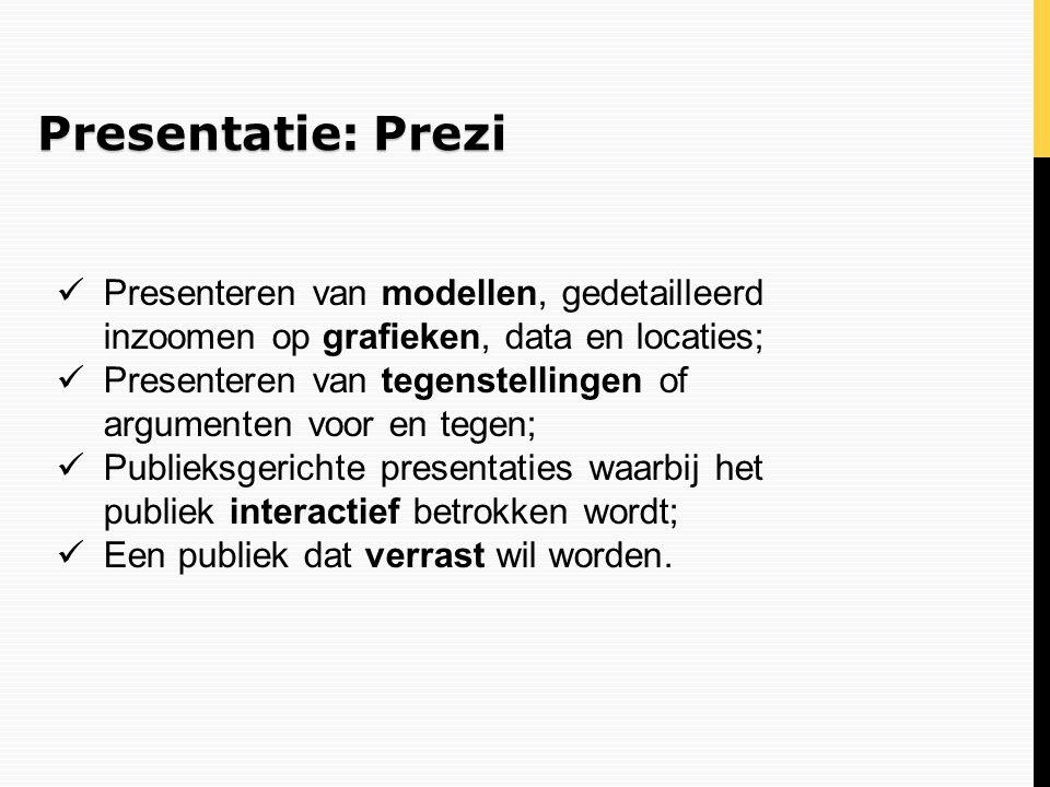Presentatie: Prezi Presenteren van modellen, gedetailleerd inzoomen op grafieken, data en locaties; Presenteren van tegenstellingen of argumenten voor
