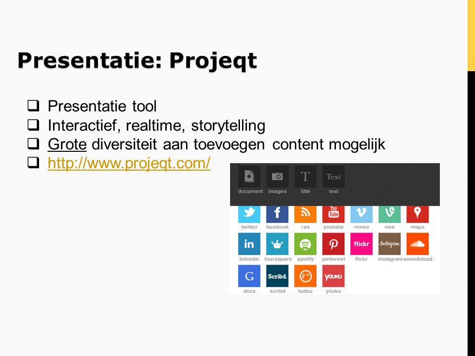 Presentatie: Projeqt  Presentatie tool  Interactief, realtime, storytelling  Grote diversiteit aan toevoegen content mogelijk  http://www.projeqt.