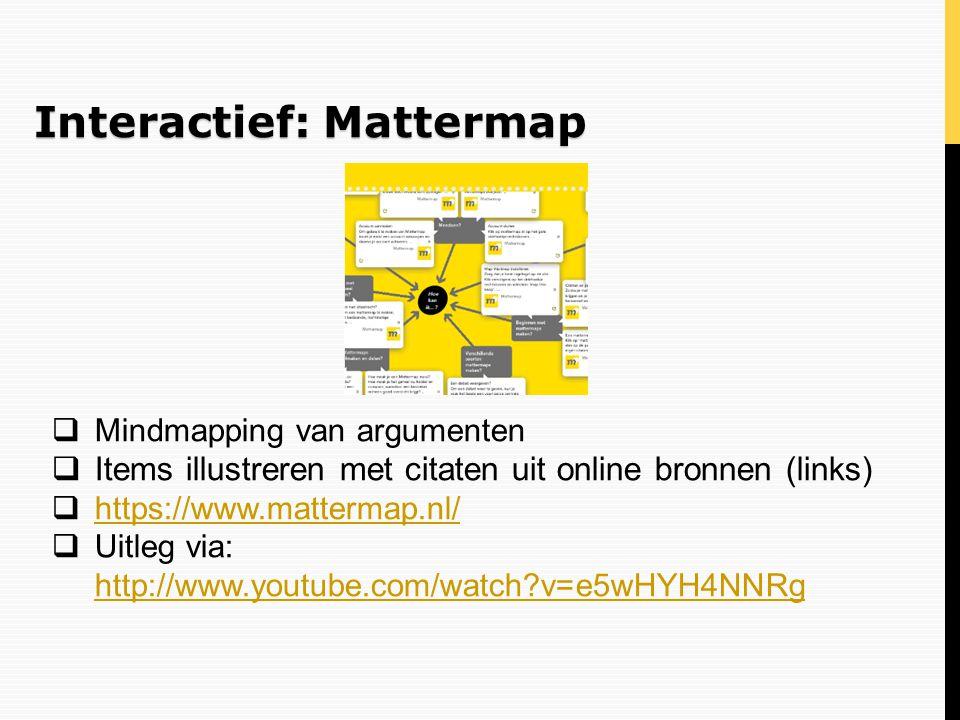 Interactief: Mattermap  Mindmapping van argumenten  Items illustreren met citaten uit online bronnen (links)  https://www.mattermap.nl/ https://www