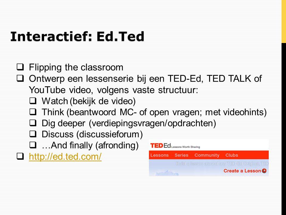 Interactief: Ed.Ted  Flipping the classroom  Ontwerp een lessenserie bij een TED-Ed, TED TALK of YouTube video, volgens vaste structuur:  Watch (be