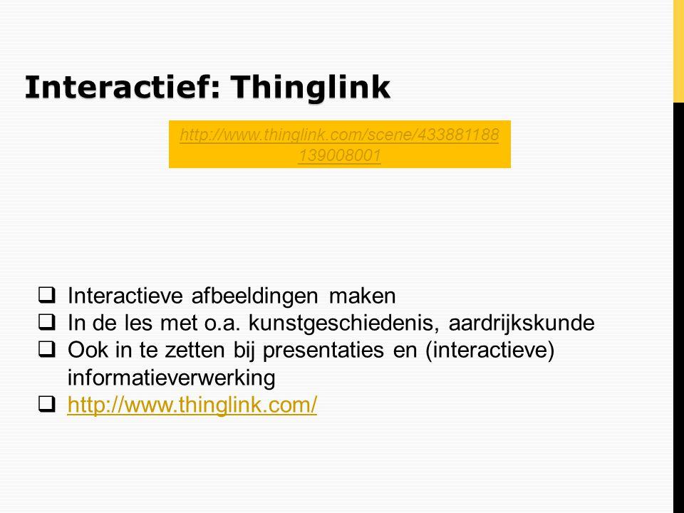 Interactief: Thinglink  Interactieve afbeeldingen maken  In de les met o.a. kunstgeschiedenis, aardrijkskunde  Ook in te zetten bij presentaties en