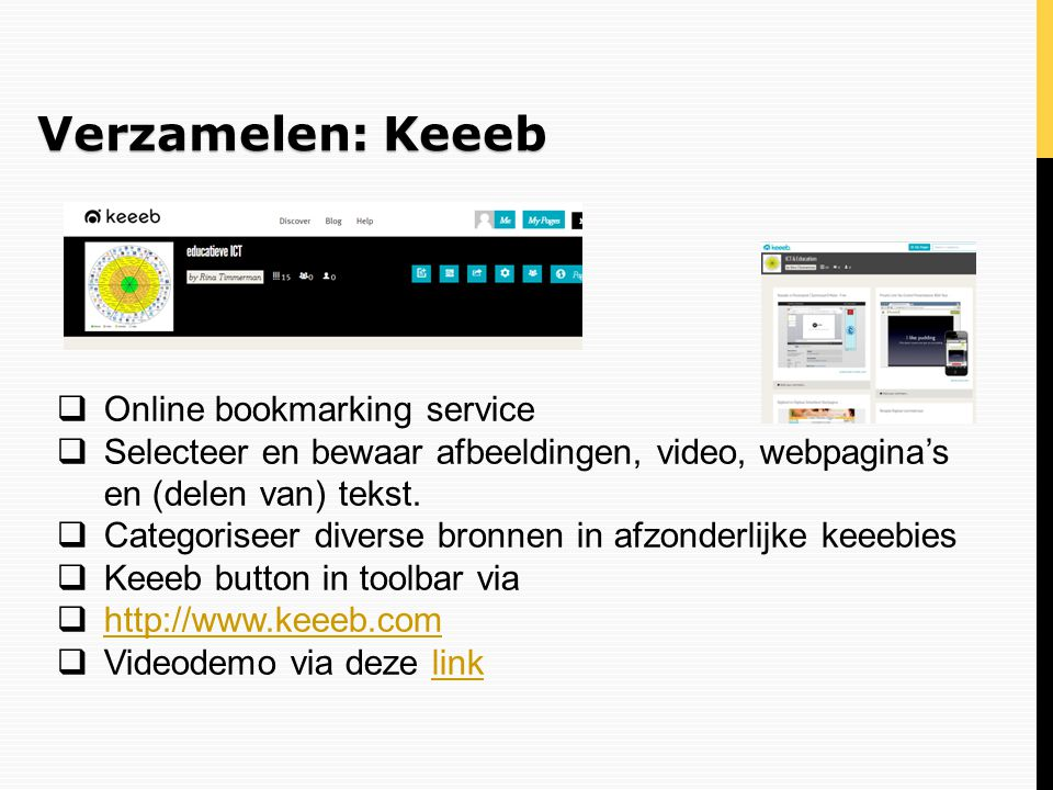 Verzamelen: Keeeb  Online bookmarking service  Selecteer en bewaar afbeeldingen, video, webpagina's en (delen van) tekst.  Categoriseer diverse bro