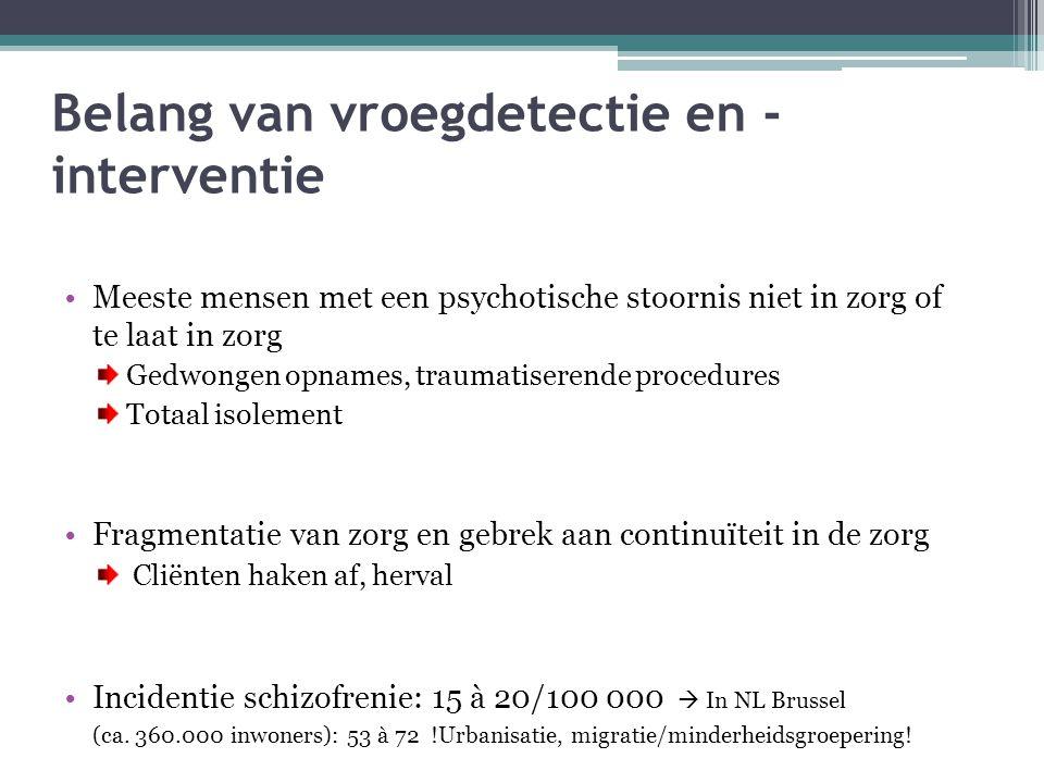 Belang van vroegdetectie en - interventie Meeste mensen met een psychotische stoornis niet in zorg of te laat in zorg Gedwongen opnames, traumatiseren