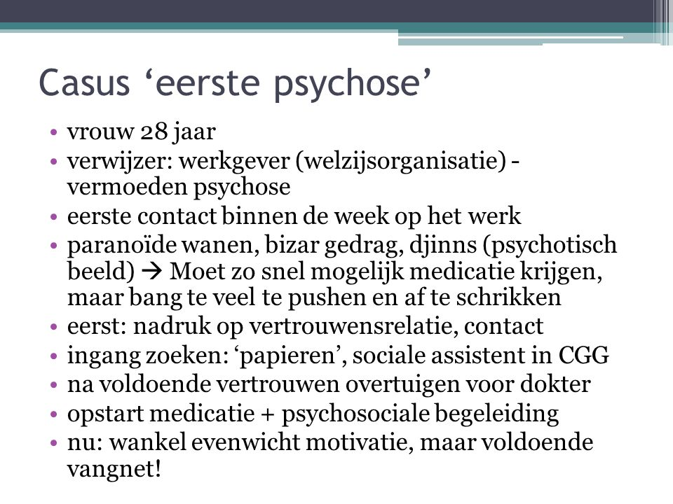 Casus 'eerste psychose' vrouw 28 jaar verwijzer: werkgever (welzijsorganisatie) - vermoeden psychose eerste contact binnen de week op het werk paranoï