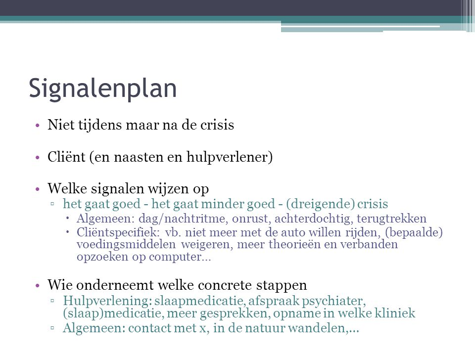 Signalenplan Niet tijdens maar na de crisis Cliënt (en naasten en hulpverlener) Welke signalen wijzen op ▫het gaat goed - het gaat minder goed - (drei