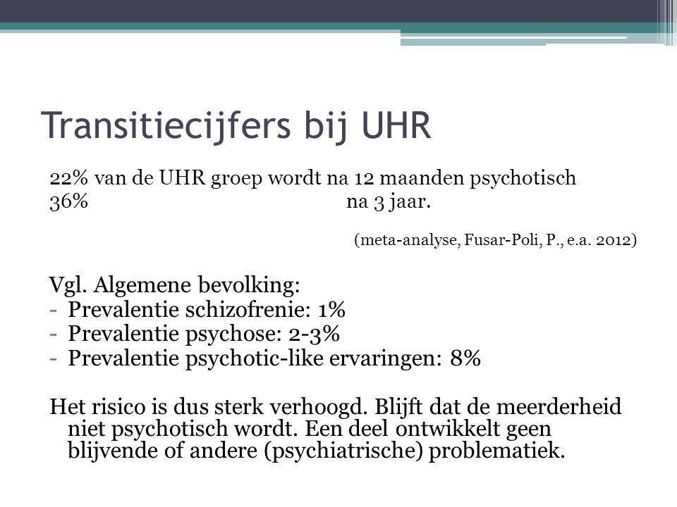 Transitiecijfers bij UHR 22% van de UHR groep wordt na 12 maanden psychotisch 36% na 3 jaar. (meta-analyse, Fusar-Poli, P., e.a. 2012) Vgl. Algemene b