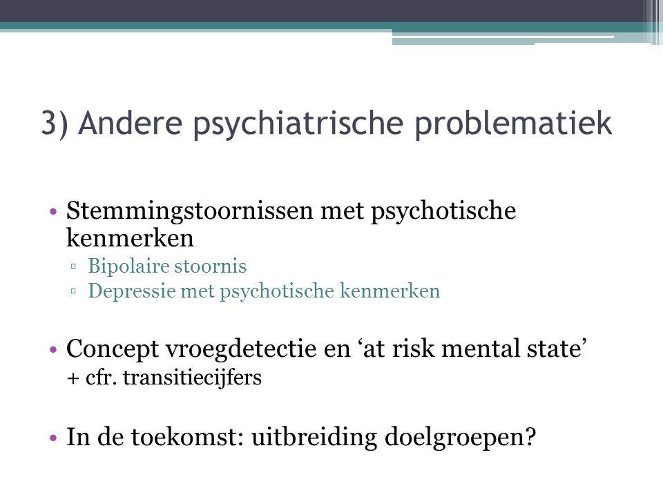 3) Andere psychiatrische problematiek Stemmingstoornissen met psychotische kenmerken ▫Bipolaire stoornis ▫Depressie met psychotische kenmerken Concept