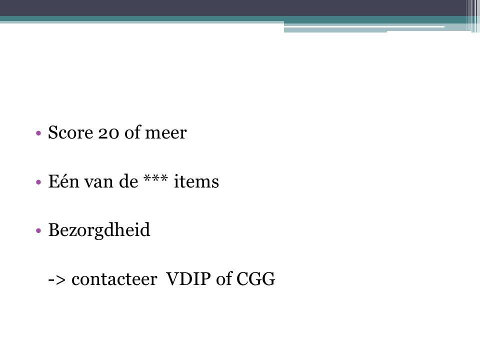 Score 20 of meer Eén van de *** items Bezorgdheid -> contacteer VDIP of CGG