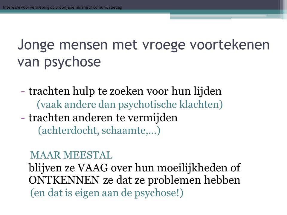 Jonge mensen met vroege voortekenen van psychose -trachten hulp te zoeken voor hun lijden (vaak andere dan psychotische klachten) -trachten anderen te