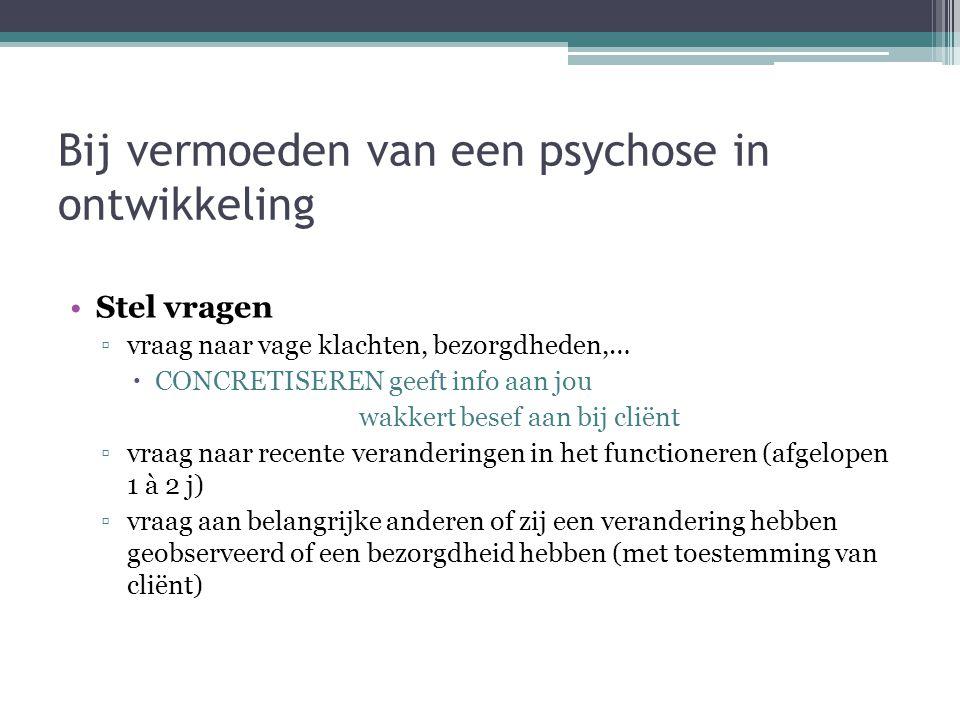 Bij vermoeden van een psychose in ontwikkeling Stel vragen ▫vraag naar vage klachten, bezorgdheden,…  CONCRETISEREN geeft info aan jou wakkert besef