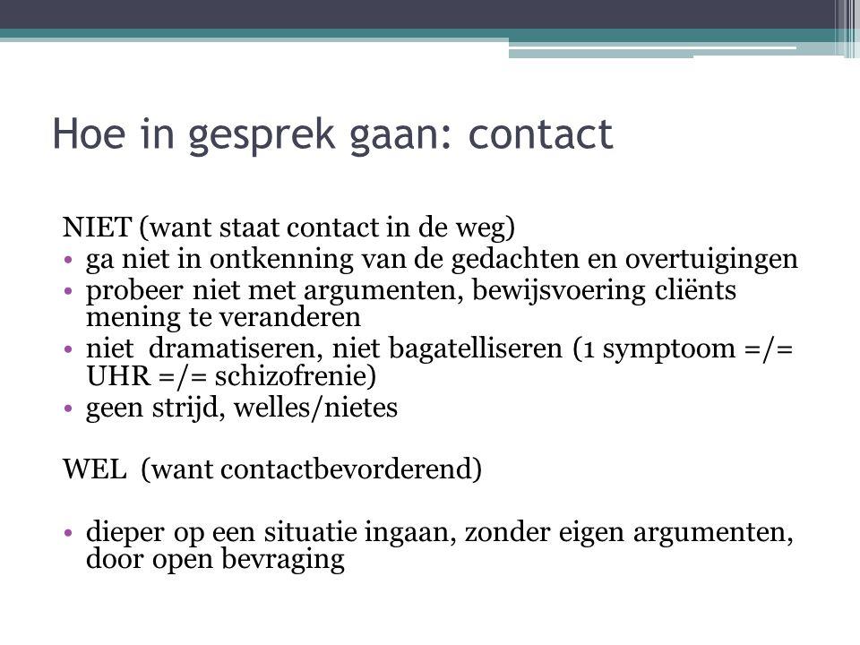 Hoe in gesprek gaan: contact NIET (want staat contact in de weg) ga niet in ontkenning van de gedachten en overtuigingen probeer niet met argumenten,