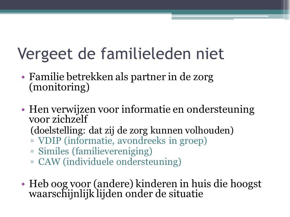 Vergeet de familieleden niet Familie betrekken als partner in de zorg (monitoring) Hen verwijzen voor informatie en ondersteuning voor zichzelf (doels